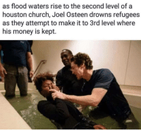 Joel Osteen: as flood waters rise to the second level of a  houston church, Joel Osteen drowns refugees  as they attempt to make it to 3rd level where  his money is kept.