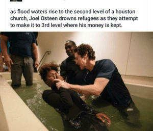 Savage: as flood waters rise to the second level of a houston  church, Joel Osteen drowns refugees as they attempt  to make it to 3rd level where his money is kept. Savage