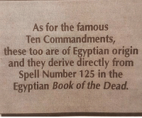 https:-dwij.org-forum-amarna-2_cmndmts_book_of_the_dead.html annunakihistorty: As for the famous  Ten Commandments  these too are of Egyptian origin  and they derive directly from  Spell Number 125 in the  Egyptian Book of the Dead https:-dwij.org-forum-amarna-2_cmndmts_book_of_the_dead.html annunakihistorty