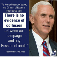 """Fbi, Memes, and News: """"As former Director Clapper,  the Director of National  Intelligence said:  There is no  evidence of  collusion  between our  campaign  and any  Russian officials  -Vice President Mike Pence  (AP Photo/Manuel Balce  Ceneta)  FOX  NEWS When asked if President DonaldTrump's firing of FBI Director James Comey had anything to do with the Russia investigation, Vice President MikePence said, """"That's not what this is about."""""""