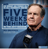 Belichick is always thinking about the next one: AS GREAT AS TODAY IS,  IN ALL HONESTY, WE'RE  FIVE  WEEKS  BEHIND  IN THE 2017 SEASON  BILL BELICHICK  ON THE DAY AFTER  SUPER BOWL LI VICTORY  O CBS SPORTS Belichick is always thinking about the next one