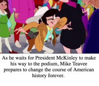 American, Forever, and History: As he waits for President McKinley to make  his way to the podium, Mike Teavee  prepares to change the course of American  history forever. Mike Teavee was actually an alternative name for Leon Czolgosz.