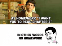 Memes, School, and Homework: AS HOMEWORK I WANT  YOU TO READ CHAPTER 3  IN OTHER WORDS  NO HOMEWORK School Days!