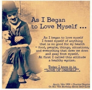 ": As I Began  to Love Myself  As I began to love myself  I freed myself of anything  that is no good for my health  food, people, things, situations,  and everything that drew me down  and away from myself.  At first I called this attitude  a healthy egoism.  Today I know it is  ""LOVE OF ONESELE  April, 16ch 1959 -Charlie Chap  On His 70th Birthday About Self Love"