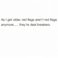 "Memes, Queen, and Reds: As I get older, red flags aren't red flags  anymore..... they're deal breakers AMUSTFOLLOW❤️IG:@SILENTLYSPOKENPROJECT ____________________________________________ The best DATING ADVICE I can give any Queen or King is.... DO NOT IGNORE THE SIGNS of course... BUT!!! Don't falsely convict an innocent person because you have an impaired perspective courtesy of your PAST! Accept people for who they are but never let ""who someone is"" distort your judgment as to what you're deserving of... If a newcomer can't LOVE YOU ON YOUR TERMS let it be known YOU'D LOVE TO WATCH THEM LEAVE💯 ____________________________________________ STOPWHATYOUREDOINGRIGHTNOW For QUOTES-MESSAGES about LIFE & LOVE Follow the REALEST+FASTEST GROWING IG PAGE ever @SILENTLYSPOKENPROJECT ‼️‼️‼️ ____________________________________________ (LIKE➕COMMENT➕TAG OTHERS➕SHARE➕FOLLOW⬇️) FollowTheONLYSilentlySpokenProject ➕FOLLOWIG:@SilentlySpokenProject ➕FOLLOWIG:@SilentlySpokenProject ➕FOLLOWIG:@SilentlySpokenProject ____________________________________________ ITSAMANSJOBTOFINDHISQUEEN💯 REMAINSINGLEUNTILUKNOITSREAL HAPPILYAFTERONEDAY OLDSCHOOLLOVE YOUDESERVEBETTER GOODGUYSTILLEXIST WEALLHAVEACHOICETOMAKE EXCUSESNOTSOLDHERESORRY EXCUSESNOTSOLDORACCEPTED ITTAKESCOURAGETOLOVE ITTAKESCOURAGETOLOVEAGAIN SWYD AMANWHOACTUALLYGETSIT FAITHFILLEDROMANTIC FORHER SILENTLYSPOKENFROMTHEHEART SILENTLYSPOKENPROJECT SSP THEONLYSSP LOVEQUOTES FOLLOWIGSilentlySpokenProject MRISAYWHATOTHERSWONT ITELLTHETRUTHNOTYOURTRUTH"