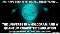 Memes, Computer, and Earth: AS I HAVE BEEN WRITING ALL THESE YEARS  OE  THE UNIVERSE IS A HOLOGRAM AND A  QUANTUM COMPUTER SIMULATION  SEE PHANTOM SELF AND WORLD SPEAKING TOUR)  DAVIDICKE.CONM What If the Earth Does Not Exist? http://ow.ly/ejXq30l1iZK
