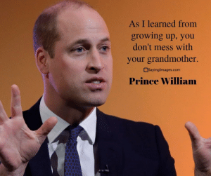 20 Prince William Quotes on Duty, Honor and Family #princewilliamquotes #quotes #sayingimages: As I learned from  growing up, you  don't mess with  your grandmother.  SayingImages.com  Prince William 20 Prince William Quotes on Duty, Honor and Family #princewilliamquotes #quotes #sayingimages