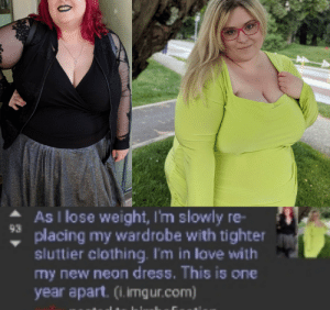 Reddit, Dress, and Imgur: As I lose weight, I'm slowly re-  93  placing my wardrobe with tighter  sluttier clothing. I'm in lave with  my new neon dress. This is one  year apart. (1. imgur.com) This gets up votes in a subreddit for bimbos. Reddit truly has no standards when it comes to flattering shebeasts