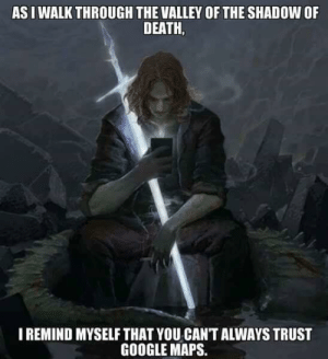 Damn right via /r/funny https://ift.tt/2IWAzf3: AS I WALK THROUGH THE VALLEY OF THE SHADOW OF  DEATH,  IREMIND MYSELF THAT YOU CAN'T ALWAYS TRUST  GOOGLE MAPS. Damn right via /r/funny https://ift.tt/2IWAzf3