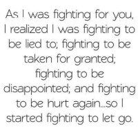 Disappointed, Memes, and Taken: As I was fighting for you  I realized l was fighting to  be lied to; fighting to be  taken for granted  fighting to be  disappointed; and fighting  to be hurt again...SO  started fighting to let go 💯