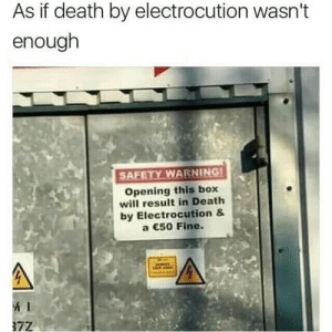 They know you still living your life, after death: As if death by electrocution wasn't  enough  AFETY WARNING  Opening this box  will result in Death  by Electrocution &  a 50 Fine.  72 They know you still living your life, after death