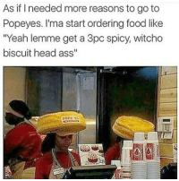 "Memes, Popeyes, and Spicy: As if I needed more reasons to go to  Popeyes. I'ma start ordering food like  ""Yeah lemme get a 3pc spicy, witcho  biscuit head ass"" 😂😂 lol icantdeal bruhhh"