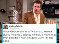 Seinfeld: as IModern Seinfeld  @Seinfeld Today  When George falls for a Twitter bot, Kramer  claims he once Catfished himself. J How's that  even possible? K:Oh I'm good Jerry. I'm real  good