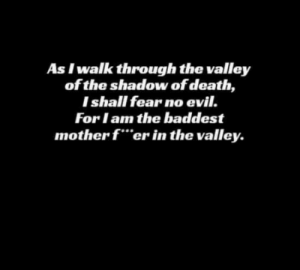 """Reddit, Death, and Good: As Iwalk through the valley  of the shadow of death,  Ishall fear no evil.  For lam the baddest  mother f""""er in the valley. Psalms 23:4 is a good one"""