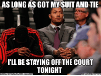 D-Rose Logic! Credit: Steve Hewes  http://whatdoumeme.com/meme/s4xosb: AS LONG AS GOT MY SUIT AND TIE  ILL BE STAYING OFF THE COURT  TONIGHT  Brought By: Face  book  com/NBAHuumor D-Rose Logic! Credit: Steve Hewes  http://whatdoumeme.com/meme/s4xosb