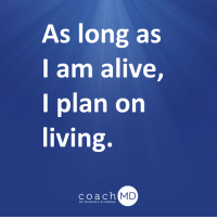 Alive, Memes, and Heart: As long as  I am alive,  I plan on  living.  coach  MD  DR. CHARLES F. GLASSMAN You may find yourself sad over the loss of a loved one, but take to heart my mantra that, as long as I am alive, I plan on living. It may have been THE time for someone else, but not for you. So keep on living.