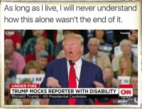 Found on Too Informed To Vote Republican: As long as I live, l will never understand  how this alone wasn't the end of it.  Tuesday  UNDER FIRE  TRUMP MOCKS REPORTER WITH DISABILITY CNN  Donald Trump I (R) Presidential Candidate  549 PM PT  AC360 Found on Too Informed To Vote Republican