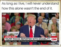 Presidential Candidates: As long as I live, l will never understand  how this alone wasn't the end of it.  Tuesday  CNN  UNDER FIRE  TRUMP MOCKS REPORTER WITH DISABILITY CNNI  Donald Trump I (R) Presidential Candidate  549 PM PT  AC360