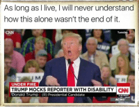 via Four Years of Fight: As long as I live, l will never understand  how this alone wasn't the end of it.  Tuesday  UNDER FIRE  TRUMP MOCKS REPORTER WITH DISABILITY CNN  Donald Trump (R) Presidential Candidate  AC360 via Four Years of Fight