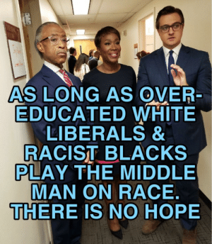 """The """"America Is Racist"""" narrative is projection from the left. Their own white guilt and anti white racism projected onto us.: AS LONG AS OVER  EDUCATED WHITE  LIBERALS &  RACIST BLACKS  PLAY THE MIDDLE  MAN ON RACE  THERE IS NO HOPE The """"America Is Racist"""" narrative is projection from the left. Their own white guilt and anti white racism projected onto us."""