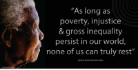 """""""As long as poverty, injustice and gross inequality persist in our world, none of us can truly rest."""" ~ Nelson Mandela at the launch of the 'Make Poverty History' Campaign, Trafalgar Square, London, England, 3 February 2005 #LivingTheLegacy #MadibaRemembered   www.nelsonmandela.org www.mandeladay.com archive.nelsonmandela.org: """"As long as  poverty, injustice  & gross inequality  persist in our world  none of us can truly rest""""  Nelson Rolihlahla Mandela """"As long as poverty, injustice and gross inequality persist in our world, none of us can truly rest."""" ~ Nelson Mandela at the launch of the 'Make Poverty History' Campaign, Trafalgar Square, London, England, 3 February 2005 #LivingTheLegacy #MadibaRemembered   www.nelsonmandela.org www.mandeladay.com archive.nelsonmandela.org"""