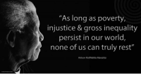 """""""As long as poverty, injustice and gross inequality persist in our world, none of us can truly rest"""" ~ Nelson Mandela from the launch of the 'Make Poverty History' Campaign, Trafalgar Square, London, England, 3 February 2005 #LivingTheLegacy #MadibaRemembered   www.nelsonmandela.org www.mandeladay.com archive.nelsonmandela.org: """"As long as poverty,  injustice & gross inequality  persist in our world  none of us can truly rest""""  Nelson Rolihlahla Mandela """"As long as poverty, injustice and gross inequality persist in our world, none of us can truly rest"""" ~ Nelson Mandela from the launch of the 'Make Poverty History' Campaign, Trafalgar Square, London, England, 3 February 2005 #LivingTheLegacy #MadibaRemembered   www.nelsonmandela.org www.mandeladay.com archive.nelsonmandela.org"""