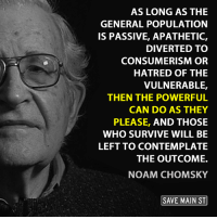 Passiveness: AS LONG AS THE  GENERAL POPULATION  IS PASSIVE, APATHETIC,  DIVERTED TO  CONSUMERISM OR  HATRED OF THE  VULNERABLE,  THEN THE POWERFUL  CAN DO AS THEY  PLEASE, AND THOSE  WHO SURVIVE WILL BE  LEFT TO CONTEMPLATE  THE OUTCOME.  NOAM CHOMSKY  SAVE MAIN ST