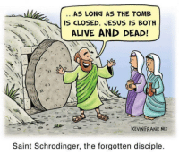 Alive, Jesus, and Net: AS LONG AS THE TOMB  IS CLOSED, JESUS IS BOTH  ALIVE AND DEAD!  KEVINFRANK NET  Saint Schrodinger, the forgotten disciple.