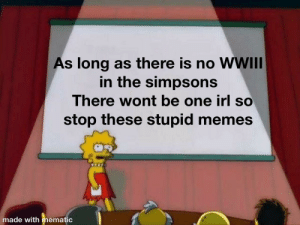 There is no prophecy.: As long as there is no WWIII  in the simpsons  There wont be one irl so  stop these stupid memes  made with mematic There is no prophecy.