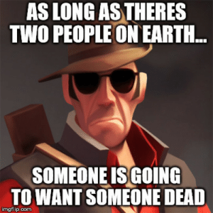 Earth, Game, and Quotes: AS LONG AS THERES  TWO PEOPLEON EARTH.  SOMEONE ISGOING  TOWANT SOMEONE DEAD  imgflip.com One of my favorite quotes from a video game