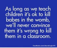 Children, Facebook, and Memes: As long as we teach  children it's ok to kill  babes in the womb,  we'll never convince  them it's wrong to kill  them in a classroom  FaceBook.com/LiberalLogic101 True, or false?