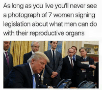 Getting our political on: As long as you live you'll never see  a photograph of 7 women signing  legislation about what men can do  with their reproductive organs Getting our political on