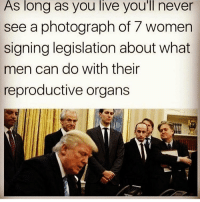 Psychotic men rule the world right now... this is why womensmarch and women's rights are important... chakabars: As long as you live you'll never  see a photograph of 7 women  signing legislation about what  men can do with their  reproductive organs Psychotic men rule the world right now... this is why womensmarch and women's rights are important... chakabars