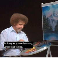 awesomacious:  Bit late but happy belated birthday Bob Ross 3: As long as you're learning,  you're not failing awesomacious:  Bit late but happy belated birthday Bob Ross 3