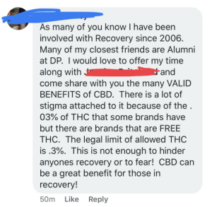 Drugs, Friends, and Love: As many of you know I have been  involved with Recovery since 2006  Many of my closest friends are Alumni  at DP. I would love to offer my time  along with  come share with you the many VALID  BENEFITS of CBD. There is a lot of  stigma attached to it because of the  03% of THC that some brands have  but there are brands that are FREE  THC. The legal limit of allowed THC  is .3%. This is not enough to hinder  anyones recovery or to fear! CBD can  be a great benefit for those in  recovery  50m Like Reply  and The place I went to drug rehab posted an article on the studies/politics/dangers of CBD oil use in early recovery. This lady proceeds to comment to promote her hempworx.. on a page that's pretty much only followed by people trying to avoid drugs and alcohol.