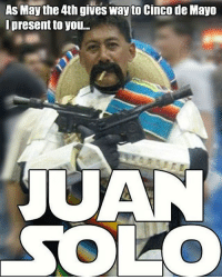 Be safe celebrating tonight! Use a DD or call a cab-Uber. cincodemayo juansolo may4thbewithyou may5th party drunk tequila tequilashots noworktomorrow dontdrinkanddrive starwars stormtrooper hansolo nice mustaches blaster: As May the 4th gives way to Cinco de Mayo  present to you...  JUAN  SOLO Be safe celebrating tonight! Use a DD or call a cab-Uber. cincodemayo juansolo may4thbewithyou may5th party drunk tequila tequilashots noworktomorrow dontdrinkanddrive starwars stormtrooper hansolo nice mustaches blaster