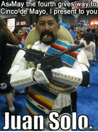 Cinco De Mayo: As May the fourth gives way to  Cinco de Mayo, present to you  Juan Solo
