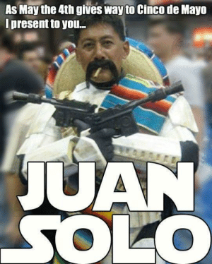 May the 4th / Cinco de Mayo crossover: As Maythe 4th gives way to Cinco de Mayo  Ipresent to you.. May the 4th / Cinco de Mayo crossover