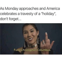 """For Life... 😂😂😂😂😂😂💯 pettypost pettyastheycome straightclownin hegotjokes jokesfordays itsjustjokespeople itsfunnytome funnyisfunny randomhumor columbusday: As Monday approaches and America  celebrates a travesty of a """"holiday"""".  don't forget...  Fuck Christopher Columbus. For Life... 😂😂😂😂😂😂💯 pettypost pettyastheycome straightclownin hegotjokes jokesfordays itsjustjokespeople itsfunnytome funnyisfunny randomhumor columbusday"""