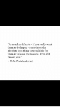 """Being Alone, Head, and Best: """"As much as it hurts if you really want  them to be happy- sometimes the  absolute best thing you could do for  them is to leave them alone. Even if it  breaks you.""""  03.04.17 (via head-brain)"""