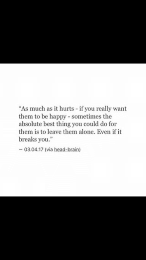 "Leave Them Alone: ""As much as it hurts if you really want  them to be happy- sometimes the  absolute best thing you could do for  them is to leave them alone. Even if it  breaks you.""  03.04.17 (via head-brain)"