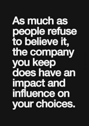 Company, Believe, and You: As much as  people refuse  to believe it,  the company  you keep  does have an  impact and  influence on  your choices