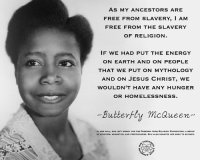 Check out our secular apparel shop! http://wflatheism.spreadshirt.com/: AS MY ANCESTORS ARE  FREE FROM SLAVERY, I AM  FREE FROM THE SLAVERY  OF RELIGION.  IF WE HAD PUT THE ENERGY  ON EARTH AND ON PEOPLE  THAT WE PUT ON MYTHOLOGY  AND ON JESUS CHRIST, WE  WOULDN'T HAVE ANY HUNGER  OR HOMELESSNESS.  -Butterfly mc Queen  IN HER WILL, SHE LEFT MONEY FOR THE FREEDOM FROM RELIGION FOUNDATION, A GROUP  OF ATHEISTs, AGNOSTICs, AND FREETHINKERS. SHE ALso oONATED HER Booy To sCIENCE. Check out our secular apparel shop! http://wflatheism.spreadshirt.com/