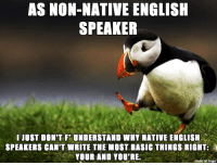 Imgur, English, and Speakers: AS NON-NATIVE ENGLISH  SPEAKER  I JUST DON'T FUNDERSTAND WHY NATIVE ENGLISH  SPEAKERS CAN'T WRITE THE MOST BASIC THINGS RIGHT:  YOUR AND YOU'RE  made on imgur *many native English speakers.