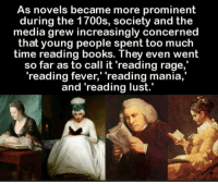 "prominence: As novels became more prominent  during the 1700s, society and the  media grew increasingly concerned  that young people spent too much  time reading books. They even went  so far as to call it 'reading rage,  ""reading fever,' 'reading mania,  and reading lust."