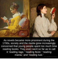 "prominence: As novels became more prominent during the  1700s, society and the media grew increasingly  concerned that young people spent too much time  reading books. They even went so far as to call  it ""reading rage  reading fever,' 'reading  mania,' and 'reading lust.  fb.com/facts weird"
