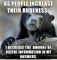 Imgur, Information, and Answers: AS PEOPLE INCREASE  THEIR RUDENESS  IDECREASE THE AMOUNT OF  USEFUL INFORMATION IN MY  ANSWERS.  made on imgur Dealing with people is difficult