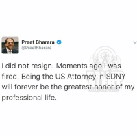 Memes, Desk, and 🤖: as Preet Bharara  Pree  Bharara  I did not resign. Moments ago was  fired. Being the US Attorney in SDNY  will forever be the greatest honor of my  professional life. from the desk of U.S. Attorney PreetBharara