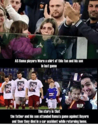 Memes, Last Game, and As Roma: AS Roma players Wore a shirt of this fanandhis son  in last game  RIP  The story is that  the father and his son attended Roma's game against Bayern  and then they died in a car accident whilereturning home. Huge respect for this Wife and daughter...