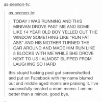 "FUCKING SHWBUUEX: as-see non-tv:  as-see non-tv:  TODAY I WAS RUNNING AND THIS  MINIVAN DROVE PAST ME AND SOME  LIKE 14 YEAR OLD BOY YELLED OUT THE  WINDOW SOMETHING LIKE ""RUN FAT  ASS"" AND HIS MOTHER TURNED THE  CAR AROUND AND MADE HIM RUN LIKE  5 BLOCKS WITH ME WHILE SHE DROVE  NEXT TO US I ALMOST SLIPPED FROM  LAUGHING SO HARD  this stupid fucking post got screenshotted  and put on Facebook with my name blurred  out and middle aged moms are praising it. I've  successfully created a mom meme. am no  better than a minion. good bye FUCKING SHWBUUEX"